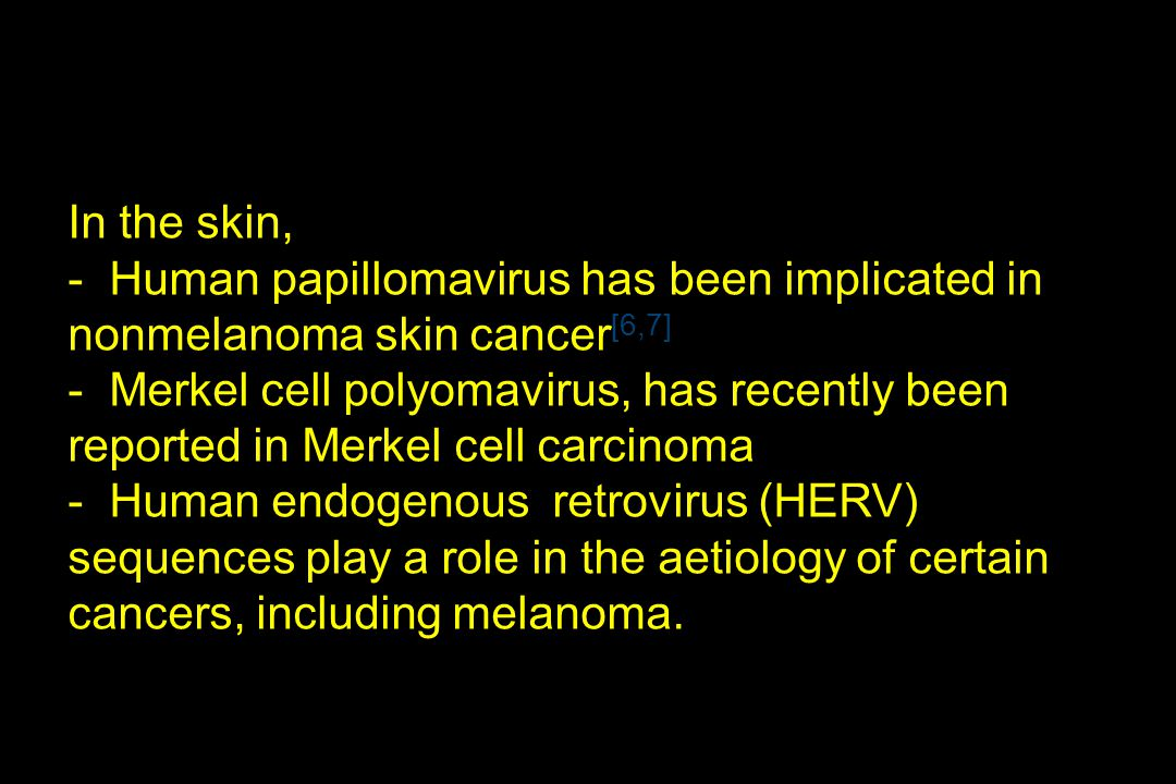 In the skin, - Human papillomavirus has been implicated in nonmelanoma skin cancer[6,7]
